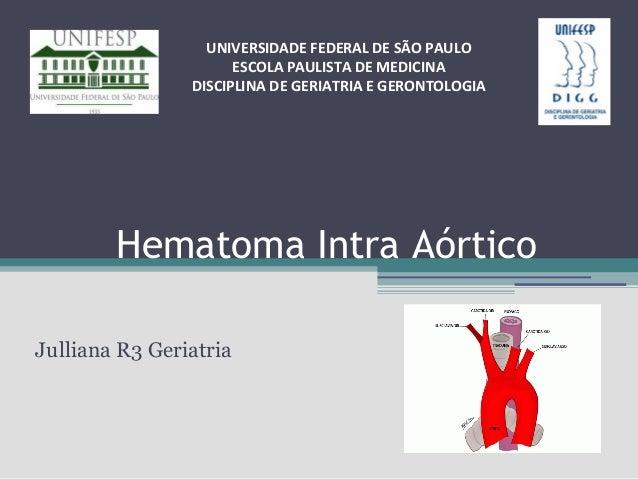 UNIVERSIDADE FEDERAL DE SÃO PAULO ESCOLA PAULISTA DE MEDICINA DISCIPLINA DE GERIATRIA E GERONTOLOGIA  Hematoma Intra Aórti...