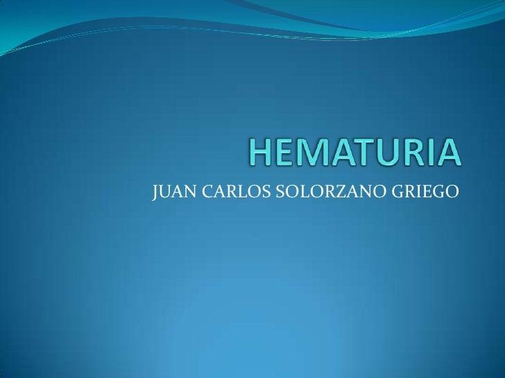 HEMATURIA<br />JUAN CARLOS SOLORZANO GRIEGO<br />