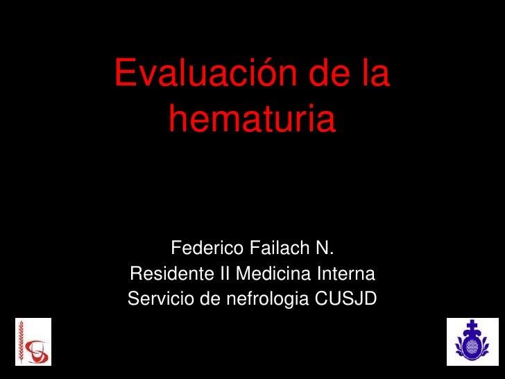 Evaluación de la  hematuria     Federico Failach N.Residente II Medicina InternaServicio de nefrologia CUSJD