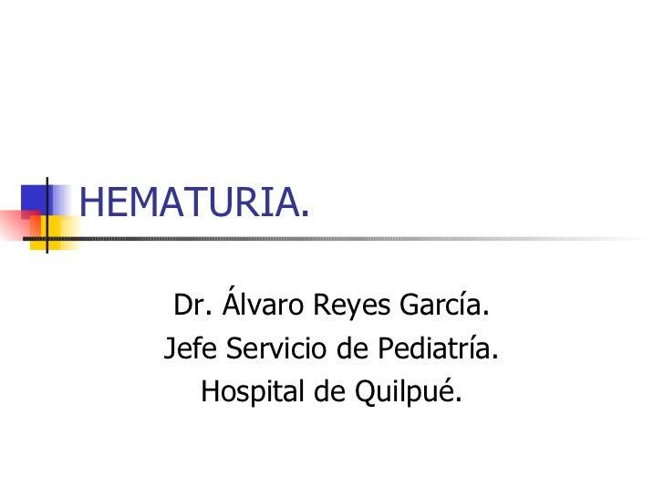 HEMATURIA. Dr. Álvaro Reyes García. Jefe Servicio de Pediatría. Hospital de Quilpué.