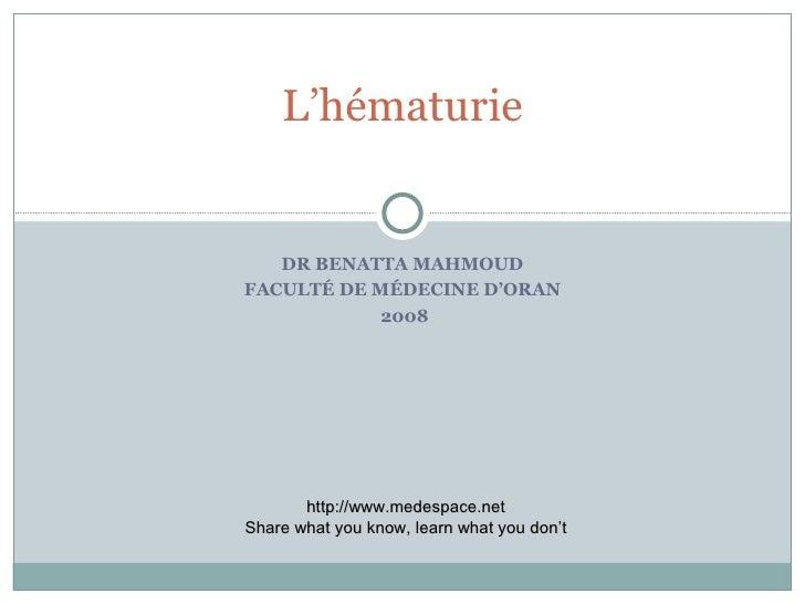 DR BENATTA MAHMOUD FACULTÉ DE MÉDECINE D'ORAN 2008 L'hématurie http://www.medespace.net Share what you know, learn what yo...