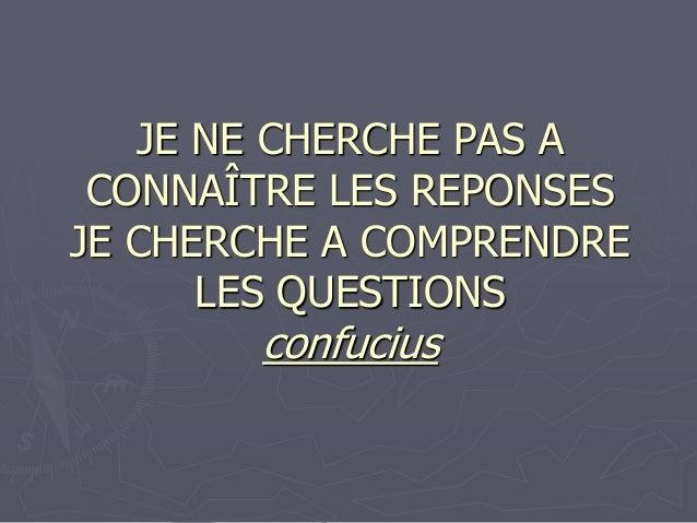 JE NE CHERCHE PAS A CONNAÎTRE LES REPONSES JE CHERCHE A COMPRENDRE LES QUESTIONS confucius