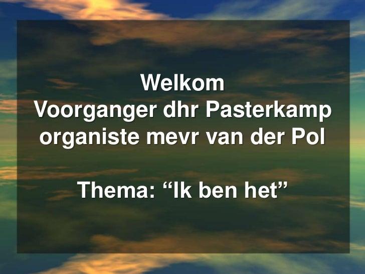 """WelkomVoorganger dhr Pasterkamporganistemevr van der PolThema: """"Ik ben het""""<br />"""
