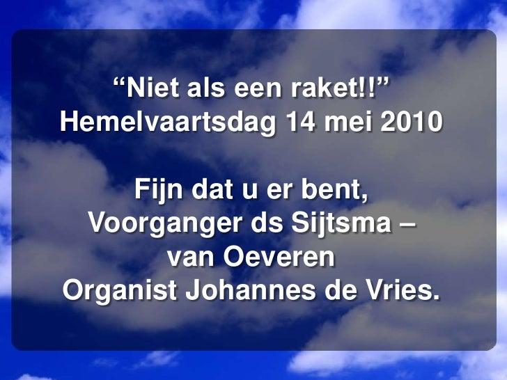 """""""Niet als een raket!!""""Hemelvaartsdag 14 mei 2010Fijn dat u er bent,Voorganger ds Sijtsma – van OeverenOrganist Johannes de..."""