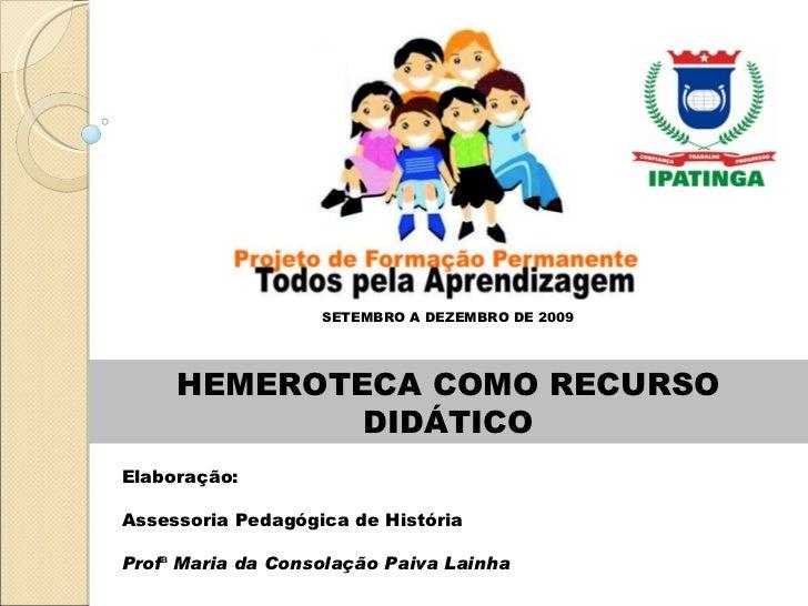 HEMEROTECA COMO RECURSO DIDÁTICO SETEMBRO A DEZEMBRO DE 2009 Elaboração:  Assessoria Pedagógica de História Prof ª  Maria ...