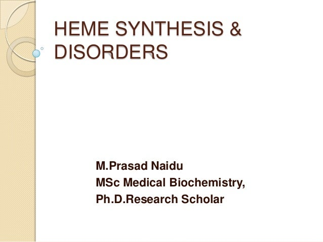 HEME SYNTHESIS & DISORDERS M.Prasad Naidu MSc Medical Biochemistry, Ph.D.Research Scholar