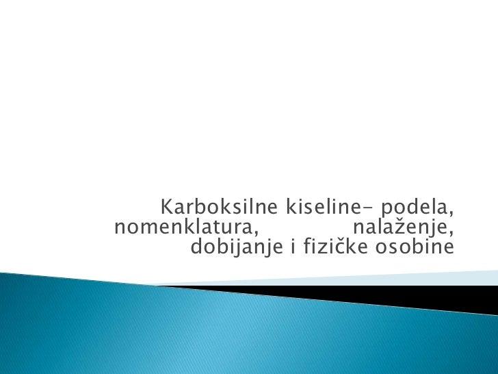 Karboksilne kiseline- podela,nomenklatura,           nalaženje,      dobijanje i fizičke osobine