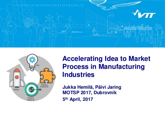 VTT TECHNICAL RESEARCH CENTRE OF FINLAND LTD Accelerating Idea to Market Process in Manufacturing Industries Jukka Hemilä,...
