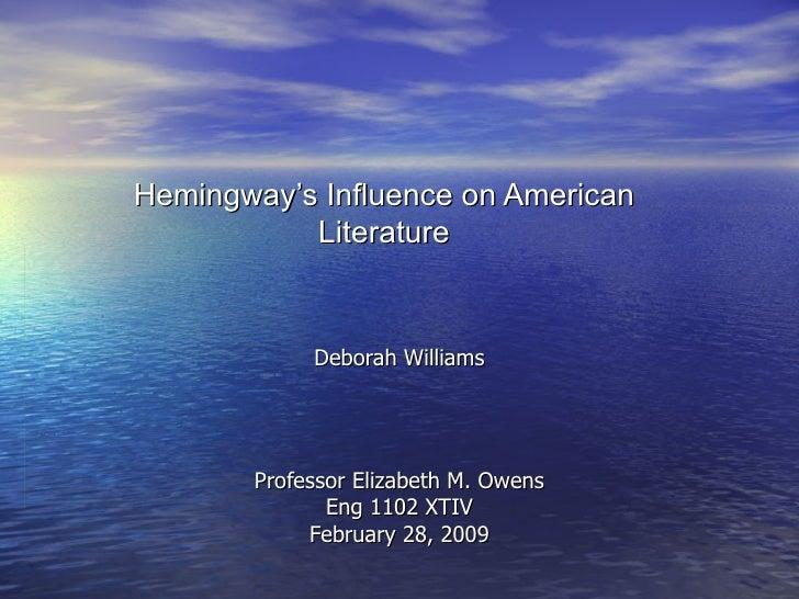 Hemingway's Influence on American Literature Deborah Williams Professor Elizabeth M. Owens Eng 1102 XTIV February 28, 2009