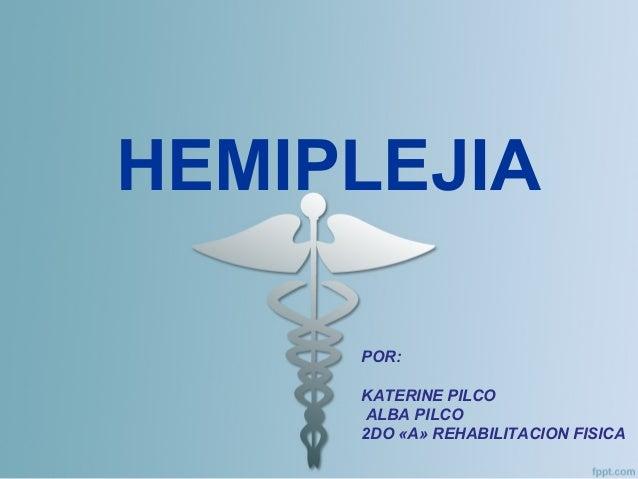 HEMIPLEJIA POR: KATERINE PILCO ALBA PILCO 2DO «A» REHABILITACION FISICA