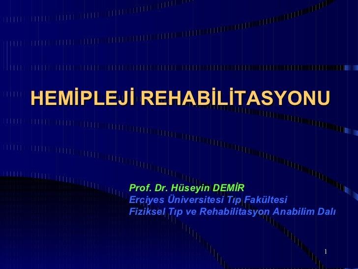 HEMİPLEJİ REHABİLİTASYONU        Prof. Dr. Hüseyin DEMİR        Erciyes Üniversitesi Tıp Fakültesi        Fiziksel Tıp ve ...