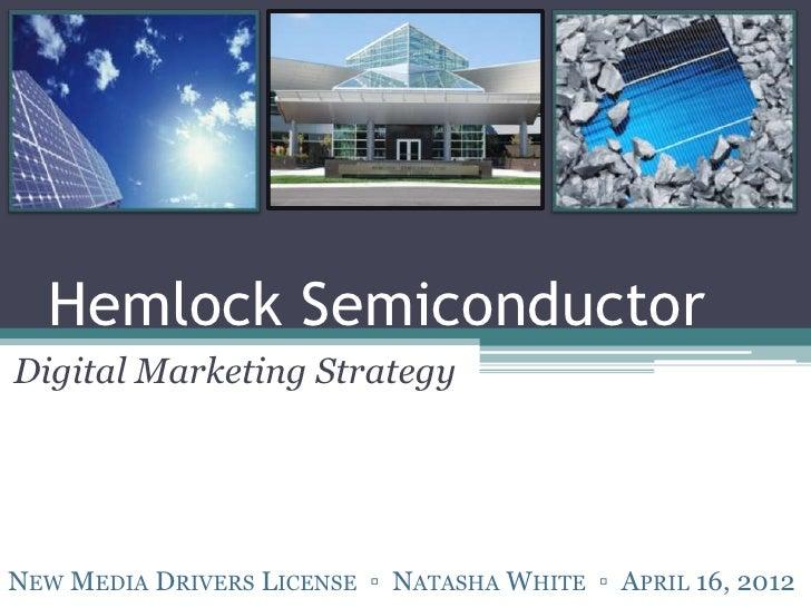 Hemlock SemiconductorDigital Marketing StrategyNEW MEDIA DRIVERS LICENSE ▫ NATASHA WHITE ▫ APRIL 16, 2012
