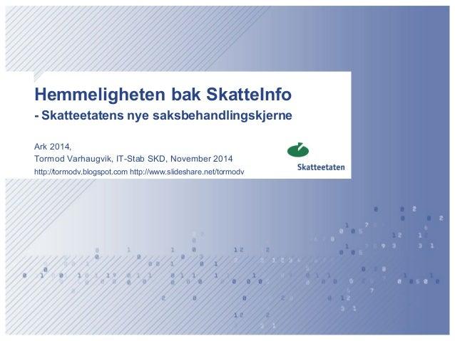 Hemmeligheten bak SkatteInfo - Skatteetatens nye saksbehandlingskjerne  Ark 2014,  Tormod Varhaugvik, IT-Stab SKD, Novembe...