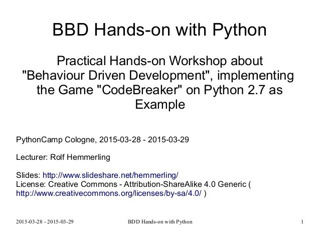 "2015-03-28 - 2015-03-29 BDD Hands-on with Python 1 BBD Hands-on with Python Practical Hands-on Workshop about ""Behaviour D..."