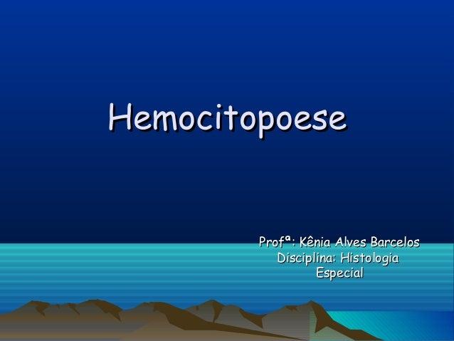HemocitopoeseHemocitopoese Profª: Kênia Alves BarcelosProfª: Kênia Alves Barcelos Disciplina: HistologiaDisciplina: Histol...