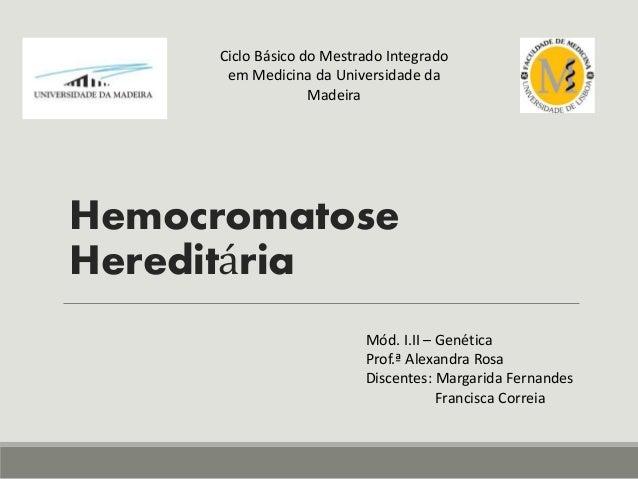 Hemocromatose Hereditária Ciclo Básico do Mestrado Integrado em Medicina da Universidade da Madeira Mód. I.II – Genética P...