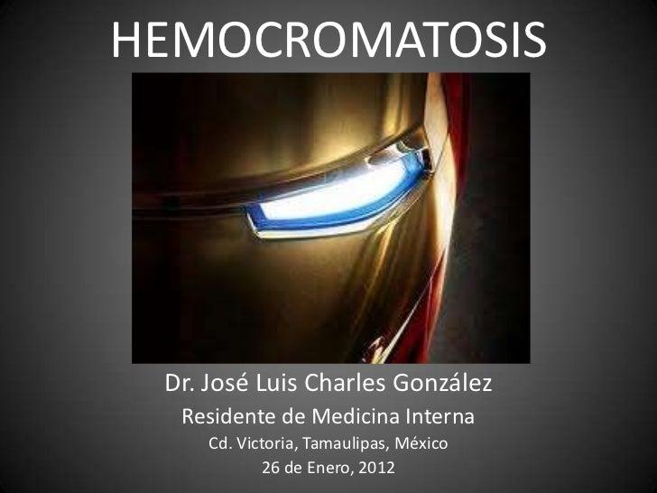 HEMOCROMATOSIS Dr. José Luis Charles González  Residente de Medicina Interna     Cd. Victoria, Tamaulipas, México         ...