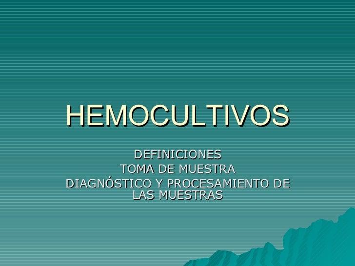 HEMOCULTIVOS DEFINICIONES TOMA DE MUESTRA DIAGNÓSTICO Y PROCESAMIENTO DE LAS MUESTRAS