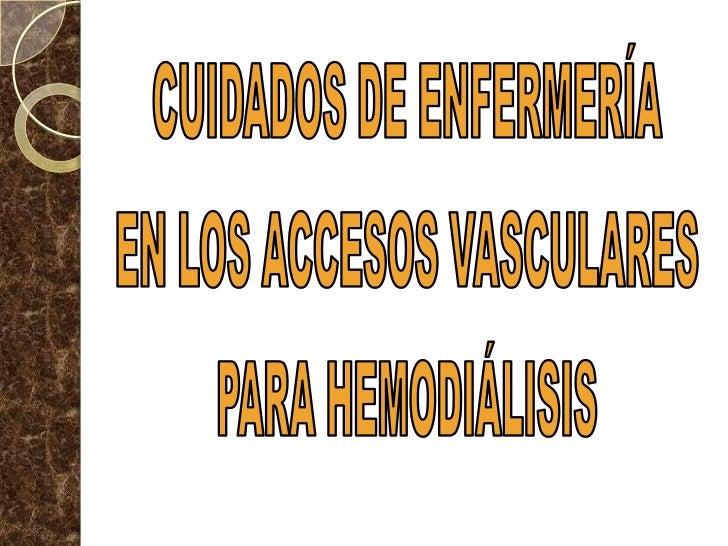 CUIDADOS DE ENFERMERÍA<br />EN LOS ACCESOS VASCULARES<br />PARA HEMODIÁLISIS<br />