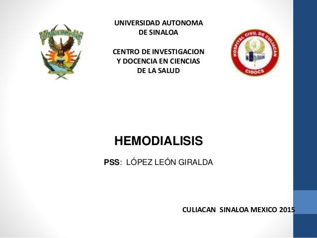 UNIVERSIDAD AUTONOMA DE SINALOA CENTRO DE INVESTIGACION Y DOCENCIA EN CIENCIAS DE LA SALUD HEMODIALISIS PSS: LÓPEZ LEÓN GI...