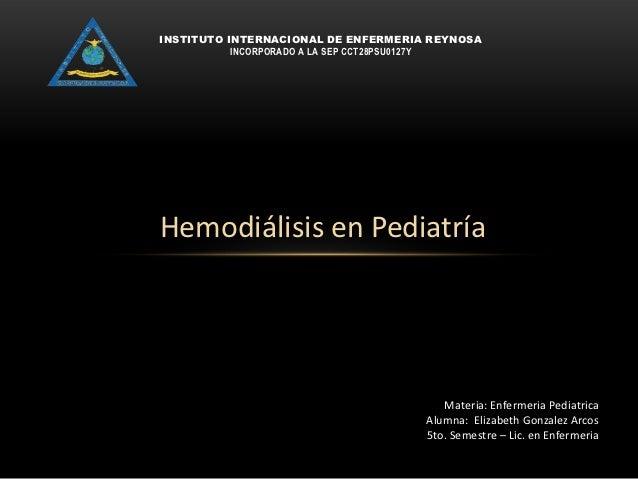 INSTITUTO INTERNACIONAL DE ENFERMERIA REYNOSA           INCORPORADO A LA SEP CCT28PSU0127YHemodiálisis en Pediatría       ...