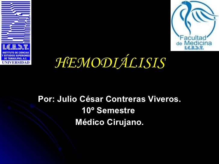 HEMODIÁLISIS Por: Julio César Contreras Viveros. 10º Semestre  Médico Cirujano.