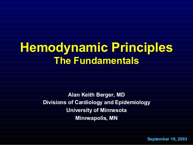 Hemodynamic Principles The Fundamentals Alan Keith Berger, MD Divisions of Cardiology and Epidemiology University of Minne...