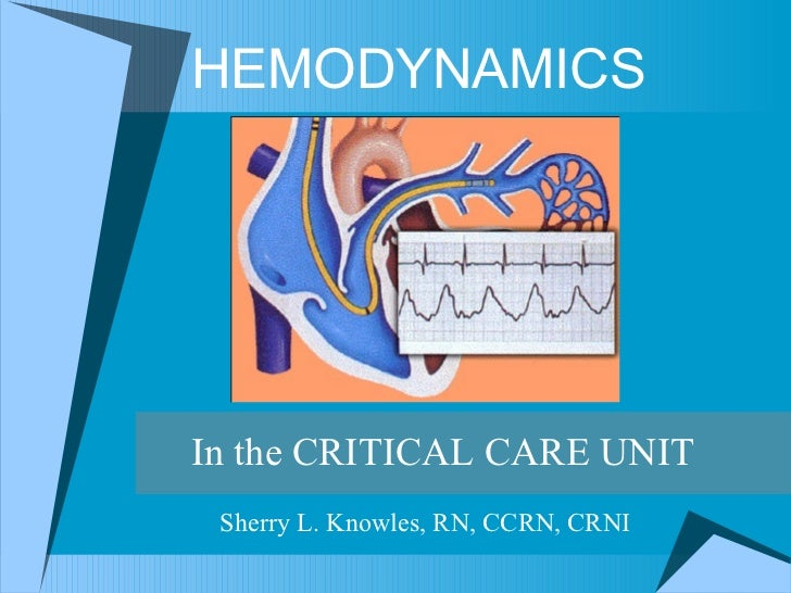 HEMODYNAMICS In the CRITICAL CARE UNIT Sherry L. Knowles, RN, CCRN, CRNI