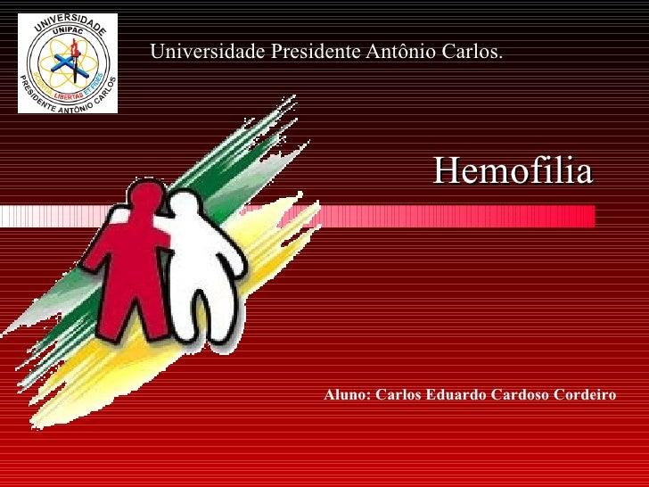 Hemofilia Universidade Presidente Antônio Carlos. Aluno: Carlos Eduardo Cardoso Cordeiro