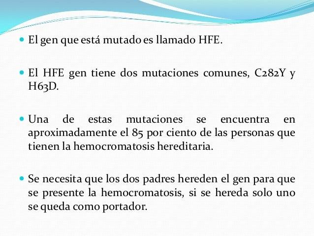  El gen que está mutado es llamado HFE.  El HFE gen tiene dos mutaciones comunes, C282Y y H63D.  Una de estas mutacione...