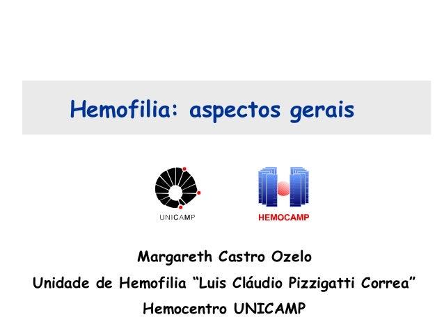 """Hemofilia: aspectos gerais Margareth Castro Ozelo Unidade de Hemofilia """"Luis Cláudio Pizzigatti Correa"""" Hemocentro UNICAMP"""