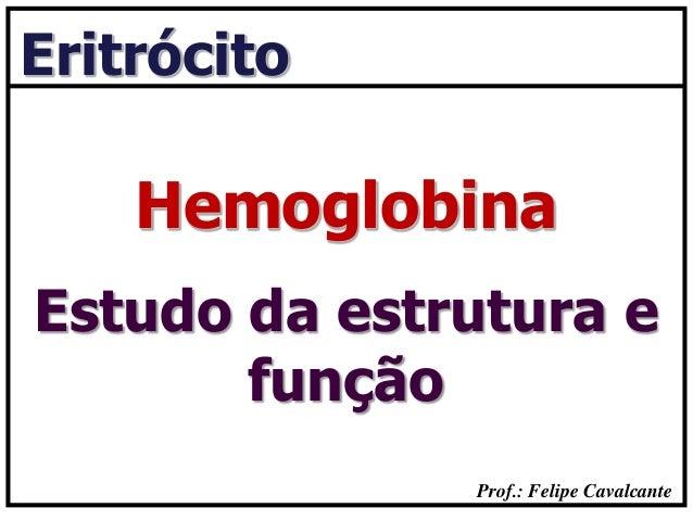 Prof.: Felipe Cavalcante Eritrócito Estudo da estrutura e função Hemoglobina
