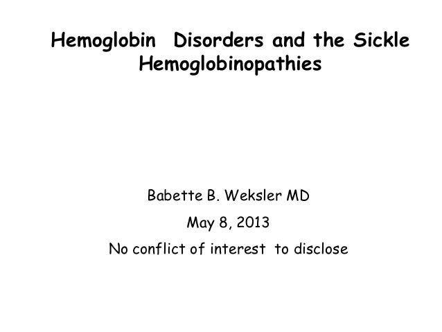 Hemoglobin Disorders and the Sickle Hemoglobinopathies  Babette B. Weksler MD May 8, 2013 No conflict of interest to discl...