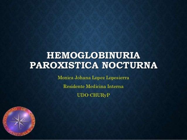 HEMOGLOBINURIA PAROXISTICA NOCTURNA Monica Johana Lopez Lopesierra Residente Medicina Interna UDO-CHURyP