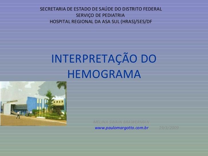 INTERPRETAÇÃO DO HEMOGRAMA MELINA SWAIN BRAWERMAN www.paulomargotto.com.br   19/3/2009 SECRETARIA DE ESTADO DE SAÚDE DO DI...