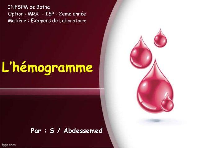 L'hémogramme Par : S / Abdessemed INFSPM de Batna Option : MRX - ISP - 2eme année Matière : Examens de Laboratoire