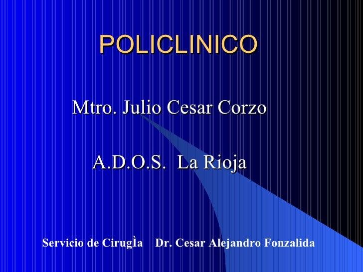 POLICLINICO Mtro. Julio Cesar Corzo A.D.O.S.  La Rioja Servicio de Cirugía  Dr. Cesar Alejandro Fonzalida