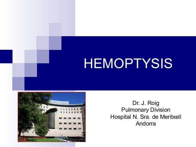 HEMOPTYSIS Dr. J. Roig Pulmonary Division Hospital N. Sra. de Meritxell Andorra