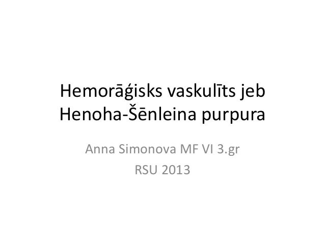Hemorāģisks vaskulīts jeb Henoha-Šēnleina purpura Anna Simonova MF VI 3.gr RSU 2013
