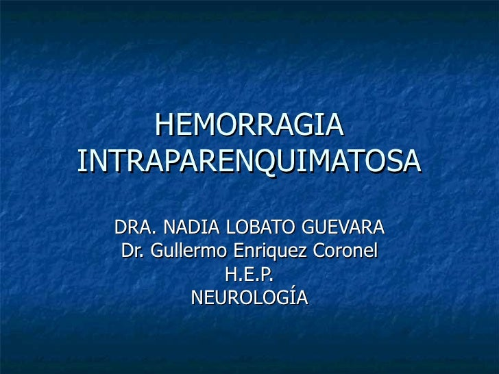 HEMORRAGIA INTRAPARENQUIMATOSA DRA. NADIA LOBATO GUEVARA Dr. Gullermo Enriquez Coronel H.E.P. NEUROLOGÍA
