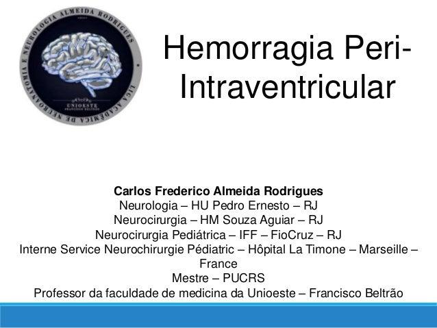 Hemorragia Peri- Intraventricular Carlos Frederico Almeida Rodrigues Neurologia – HU Pedro Ernesto – RJ Neurocirurgia – HM...