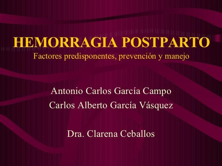HEMORRAGIA   POSTPARTO Factores predisponentes, prevención y manejo Antonio Carlos García Campo Carlos Alberto García Vásq...
