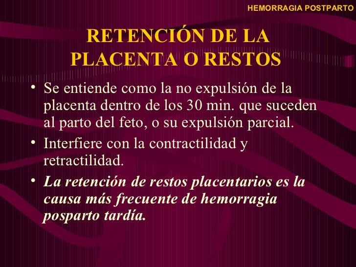 RETENCIÓN DE LA PLACENTA O RESTOS  <ul><li>Se entiende como la no expulsión de la placenta dentro de los 30 min. que suced...