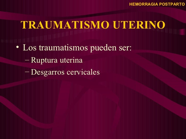 TRAUMATISMO UTERINO <ul><li>Los traumatismos pueden ser: </li></ul><ul><ul><li>Ruptura uterina  </li></ul></ul><ul><ul><li...