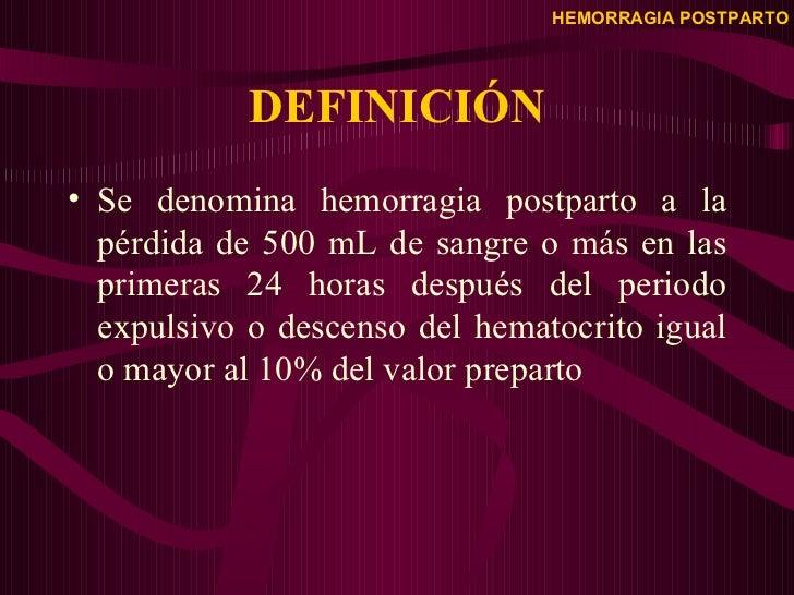 DEFINICIÓN <ul><li>Se denomina hemorragia postparto a la pérdida de 500 mL de sangre o más en las primeras 24 horas despué...