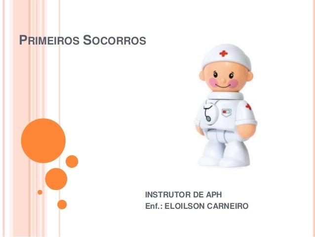 PRIMEIROS SOCORROS INSTRUTOR DE APH Enf.: ELOILSON CARNEIRO