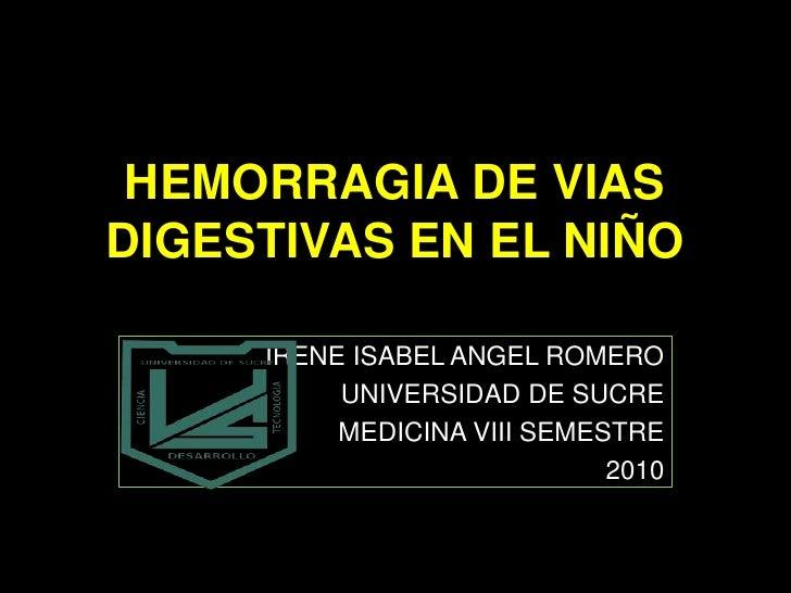 HEMORRAGIA DE VIAS DIGESTIVAS EN EL NIÑO<br />IRENE ISABEL ANGEL ROMERO<br />UNIVERSIDAD DE SUCRE<br />MEDICINA VIII SEMES...