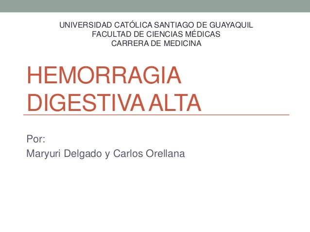 HEMORRAGIA DIGESTIVAALTA Por: Maryuri Delgado y Carlos Orellana UNIVERSIDAD CATÓLICA SANTIAGO DE GUAYAQUIL FACULTAD DE CIE...