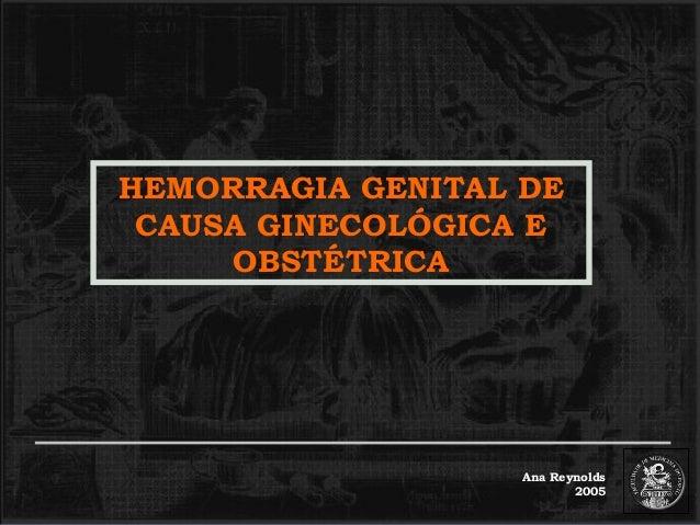 HEMORRAGIA GENITAL DE CAUSA GINECOLÓGICA E OBSTÉTRICA  Ana Reynolds 2005