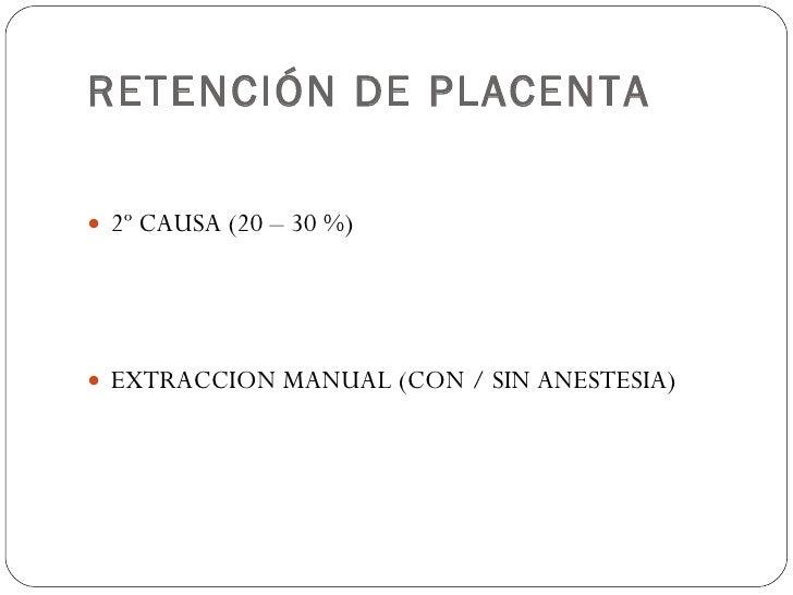 RETENCIÓN DE PLACENTA <ul><li>2º CAUSA (20 – 30 %) </li></ul><ul><li>EXTRACCION MANUAL (CON / SIN ANESTESIA) </li></ul>